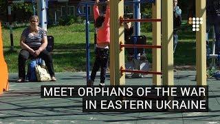 Meet Orphans of the War in Eastern Ukraine