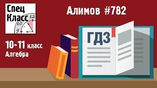 ГДЗ Алимов 10-11 класс. Задание 782 - bezbotvy