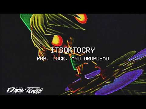 ITSOKTOCRY - POP, LOCK, AND DROPDEAD (PROD. KUDZU)