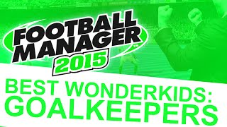 Football Manager 2015 - Best Wonderkids: Goalkeepers #FM15 Thumbnail