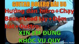 GUITAR BOLERO BÀI 55: XIN EM ĐỪNG KHÓC VU QUY - (Hướng dẫn Intro+Chạy Bass+Lead láy+Đệm hát+Outtro)