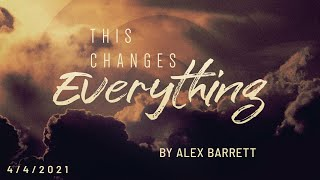 This Changes: Everything! - Part 1 of 5 - 4/4/2021