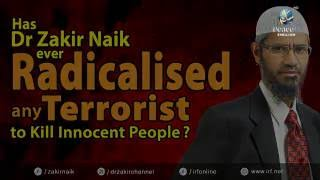 HAS DR ZAKIR NAIK EVER RADICALISED ANY TERRORIST TO KILL INNOCENT PEOPLE?
