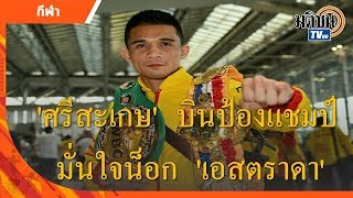 ศรีสะเกษ บินป้องกันแชมป์ มั่นใจน็อก เอสตราดา : Matichon TV