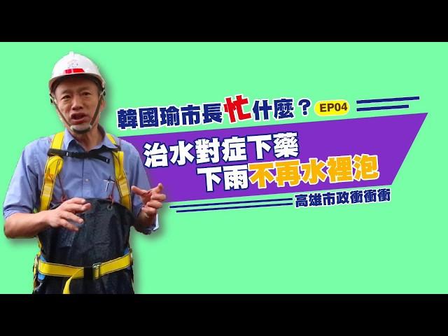 韓國瑜市長忙甚麼EP04 治水對症下藥下雨不再水裡泡
