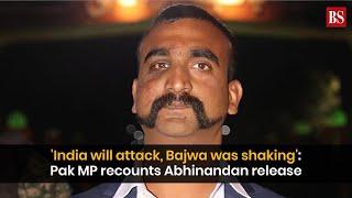 'India will attack, Bajwa was shaking': Pak MP recounts Abhinandan Varthaman release