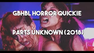 GBHBL Horror Quickie: Parts Unknown (2018)