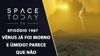 VÊNUS JÁ FOI MORNO E ÚMIDO? PARECE QUE NÃO | SPACE TODAY TV EP1987