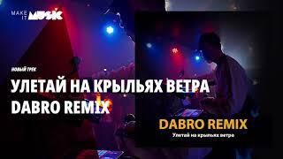 Dabro remix - Улетай на крыльях ветра