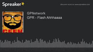 GPR – Flash Ahhhaaaa