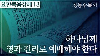 하나님께 영과 진리로 예배해야 한다_요한복음 강해 13 : 정동수 목사, 사랑침례교회, 킹제임스 흠정역 성경, 설교, 강해, (2019.12.15)