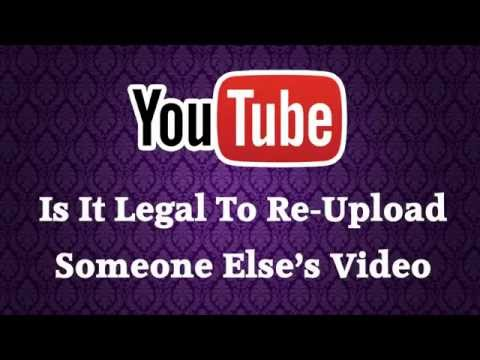 Is It Legal To Download A Video From Youtube And Then Upload It To Youtube