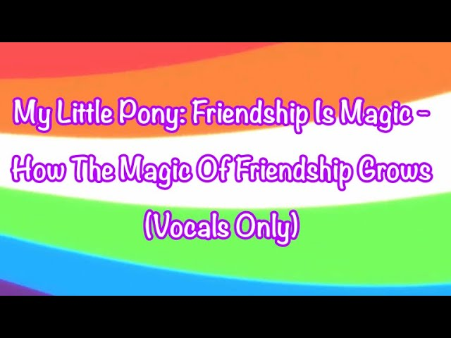 My Little Pony: Friendship Is Magic - How The Magic Of Friendship Grows (Vocals Only)