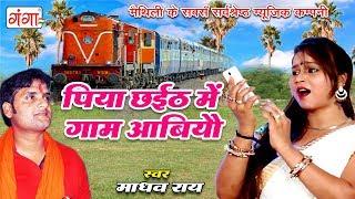 Madhav Rai का सबसे सुपरहिट मैथिली छठ देवी गीत 2018 पिया छईठ में गाम आबियौ New Special Chhath Song