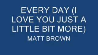 EVERY DAY I LOVE YOU JUST A LITTLE BIT MORE - MATT BROWN