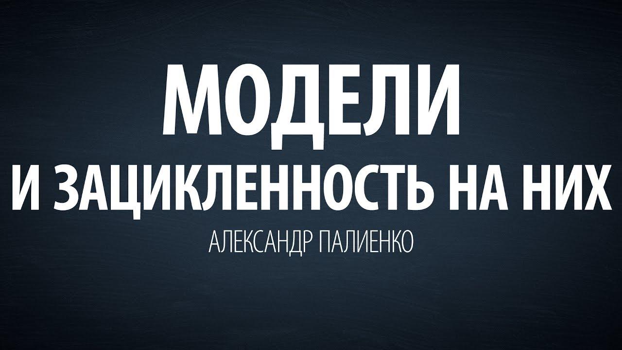 Александр Палиенко - Модели и зацикленность на них. Вера.