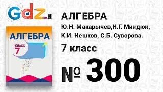 № 300- Алгебра 7 класс Макарычев