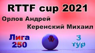 Орлов Андрей ⚡ Керенский Михаил 🏓 RTTF cup 2021 - Лига 250 🎤 Зоненко Валерий
