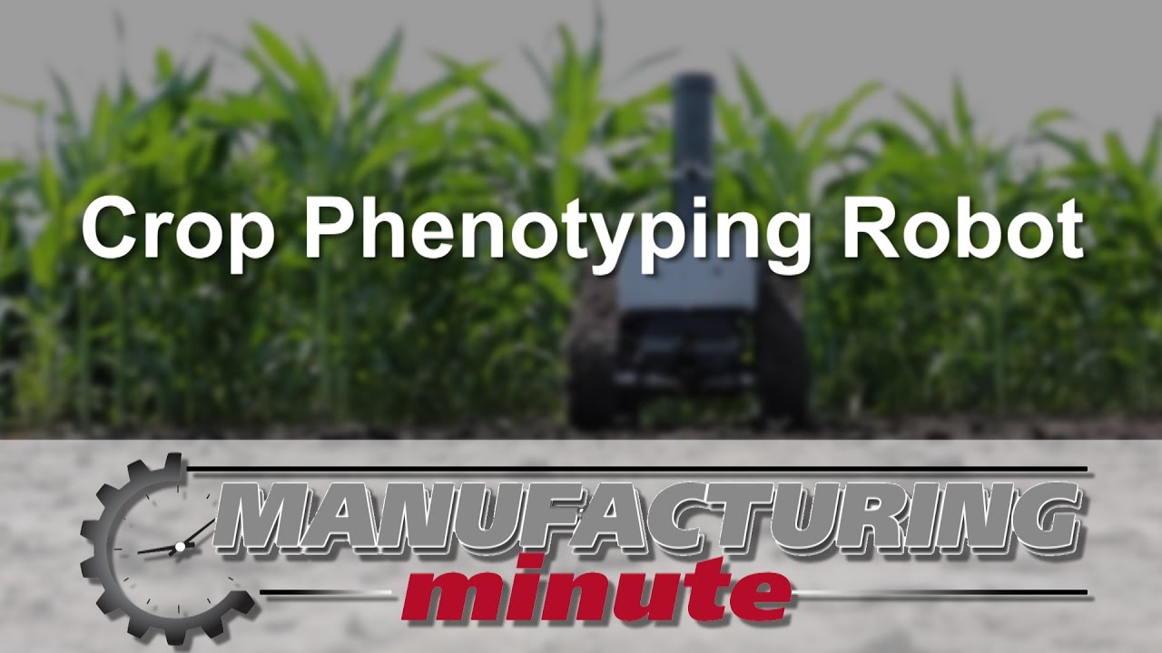 Manufacturing Minute: A Crop Phenotyping Robotic – Advanced
