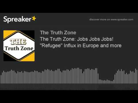 "The Truth Zone: Jobs Jobs Jobs! ""Refugee"" Influx in Europe and more"