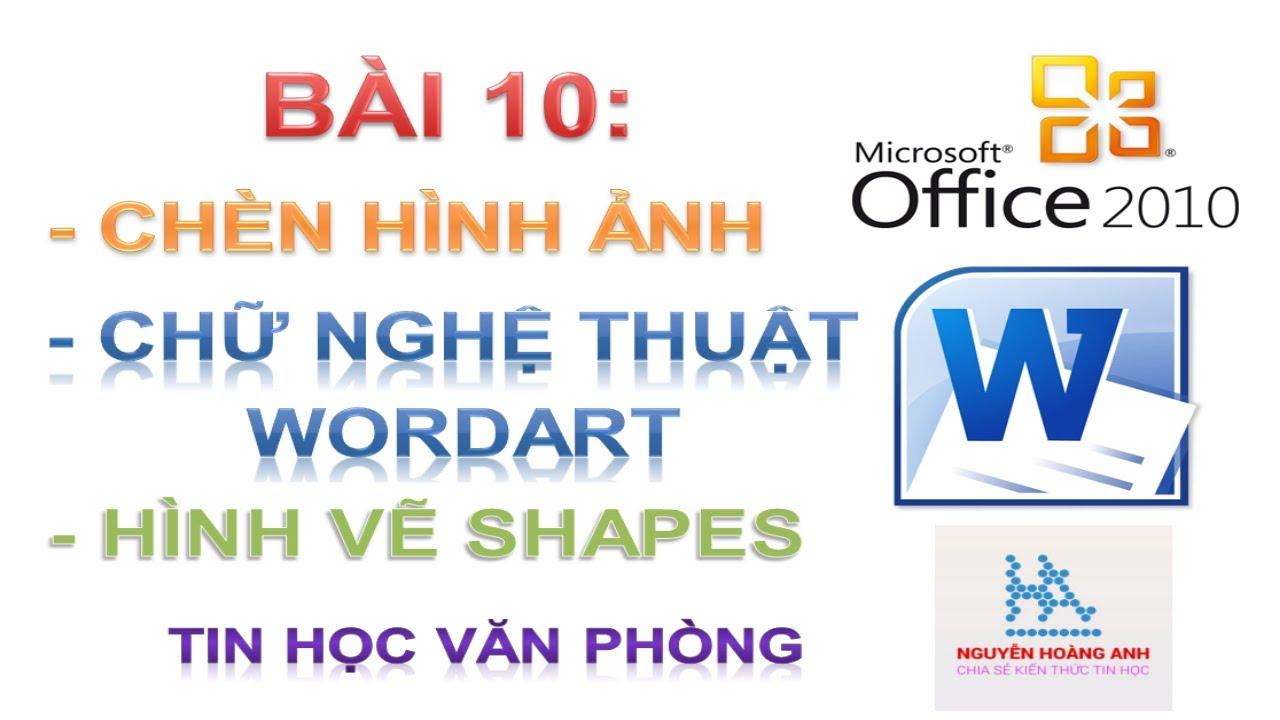 Bài 10 | Chèn Hình Ảnh | Chèn Chữ Nghệ Thuật | Chèn Hình Vẽ | Tin học văn phòng – Nguyễn Hoàng Anh