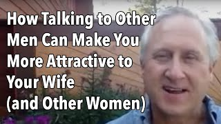 How Talking to Other Men Can Make You More Attractive to Your Wife (and Other Women)