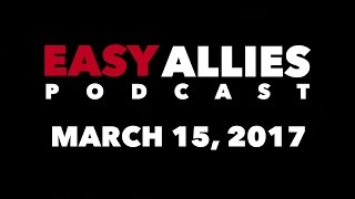 The Easy Allies Podcast #51 - March 15th 2017