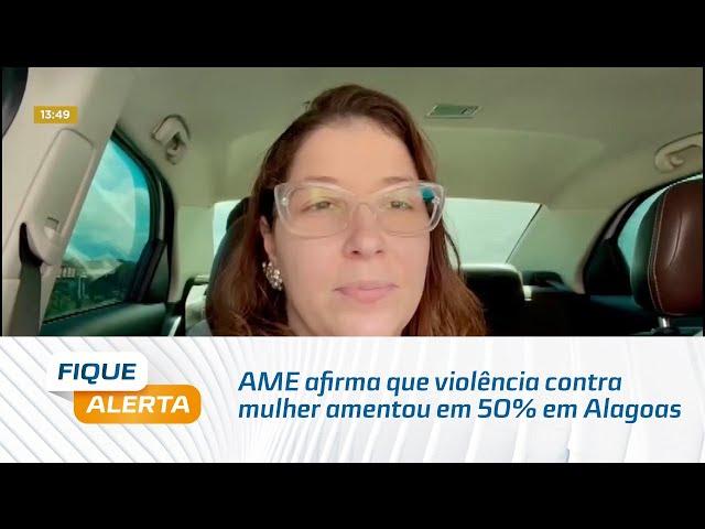 AME afirma que violência contra mulher amentou em 50% em Alagoas