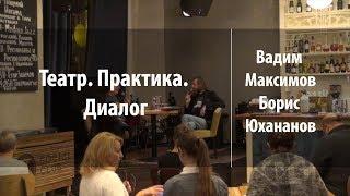 Театр. Практика. Диалог | Вадим Максимов и Борис Юхананов