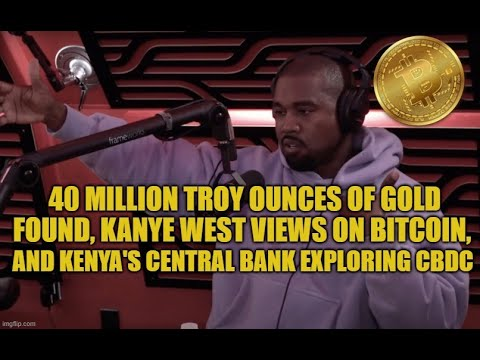 40 Million Ounces of Gold Found, Kanye West Views On Bitcoin, and Kenya's Central Bank