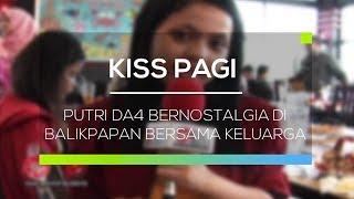 Putri DA4 Bernostalgia di Balikpapan bersama Keluarga - Kiss Pagi