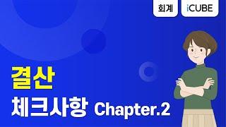 [더존 iCUBE] 결산_체크사항 Chapter.2 […