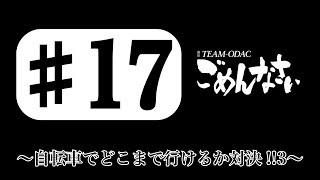 『TEAM-ODACのごめんなさい』#17〜自転車でどこまで行けるか対決!!③〜