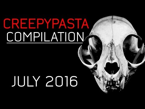 CREEPYPASTA COMPILATION- JULY 2016