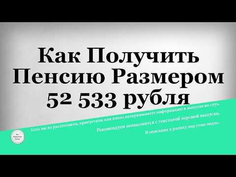 Как Получить Пенсию Размером 52 533 рубля