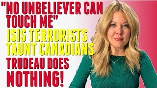 """""""No unbeliever can touch me"""" - ISIS Terrorists Taunt Canadians - Justin Trudeau does NOTHING!"""