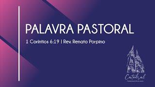 1 Coríntios 6. 19   Palavra Pastoral 5   Rev. Renato Porpino - Pastor Efetivo