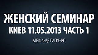 Женский семинар. Часть 1 (Киев 11.05.2013) Александр Палиенко.