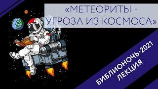 Лекция «Метеориты - угроза из космоса». Библионочь 2021