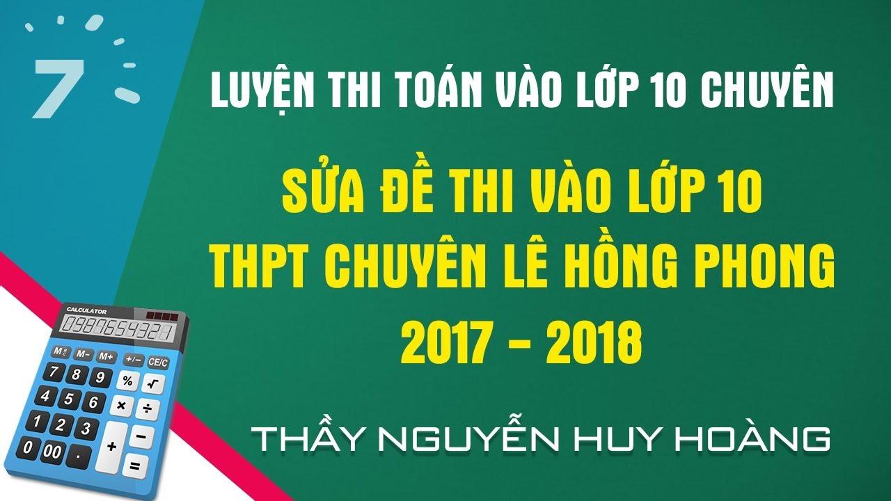 Sửa đề thi vào lớp 10 chuyên Toán THPT Lê Hồng Phong TP.HCM năm 2017 | HỌC247
