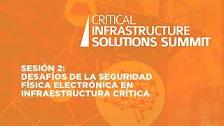 Sesión 2:  Desafíos de la seguridad física electrónica en Infraestructura Crítica