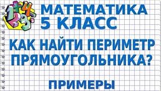МАТЕМАТИКА 5 класс. КАК НАЙТИ ПЕРИМЕТР ПРЯМОУГОЛЬНИКА? Примеры