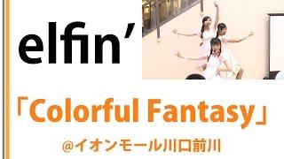 【elfin'】【イオンモール川口前川】Colorful Fantasy