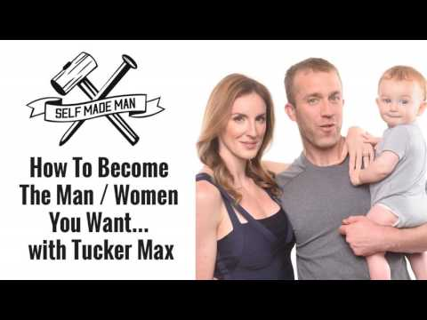 How To Become The Man / Women You Want... Tucker Max