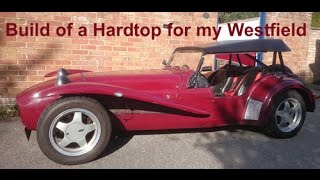 build of a hardtop for my westfield roadster kit car like caterham lotus 7 robin hood