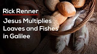 Rick Renner — Jesus Multiplies the Loaves and Fishes in Galilee