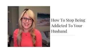 How To Stop Being Addicted To Your Husband