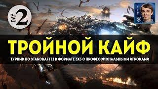ТРОЙНОЙ КАЙФ: Профессионалы на 3x3 турнире по StarCraft II, День 2