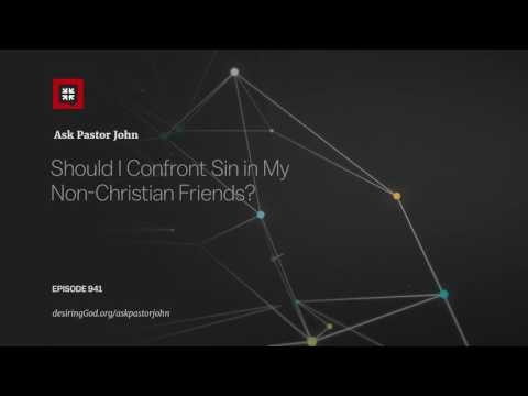 Should I Confront Sin in My Non-Christian Friends? // Ask Pastor John