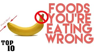 Top 10 Foods You're Eating Wrong
